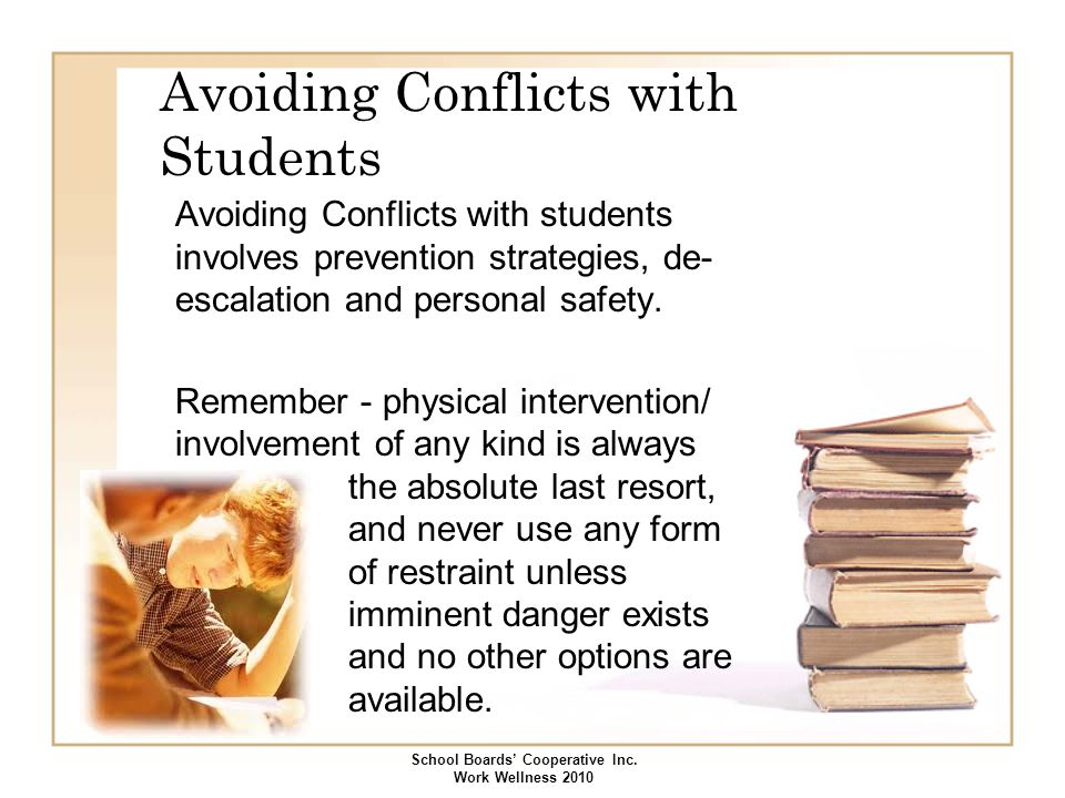 Avoiding Conflicts with Students Avoiding Conflicts with students involves prevention strategies, de- escalation and personal safety. Remember - physi