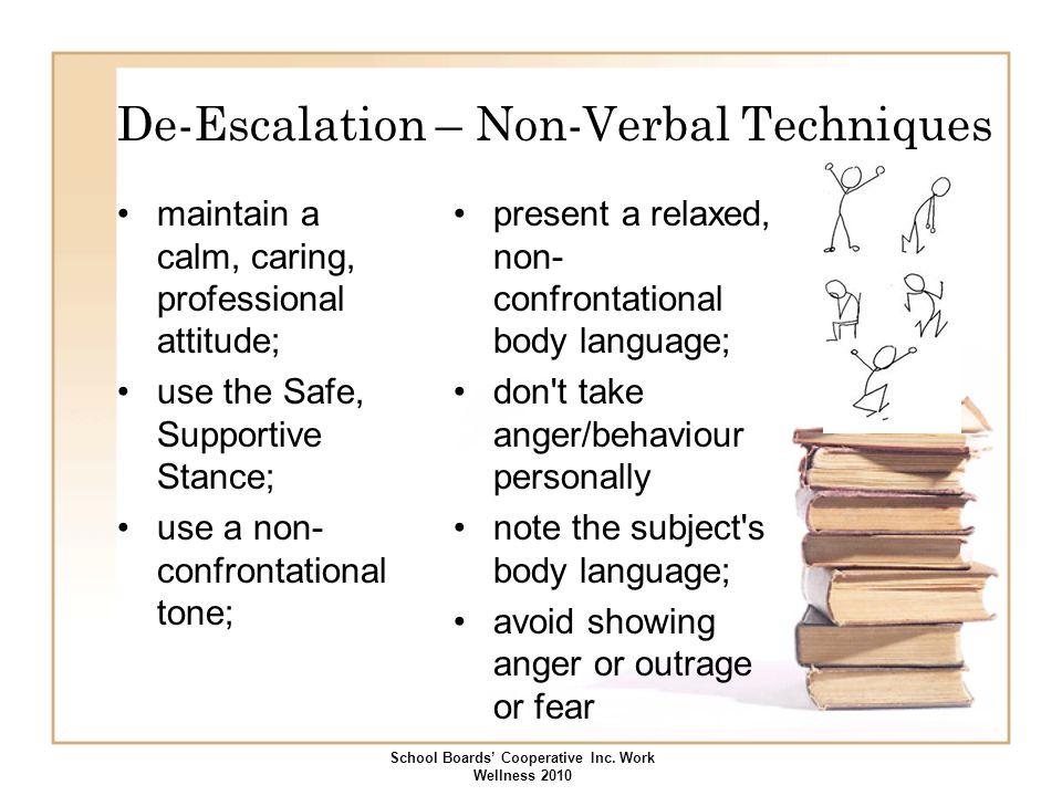 De-Escalation – Non-Verbal Techniques maintain a calm, caring, professional attitude; use the Safe, Supportive Stance; use a non- confrontational tone