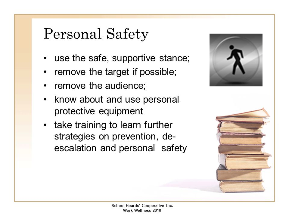 Personal Safety use the safe, supportive stance; remove the target if possible; remove the audience; know about and use personal protective equipment