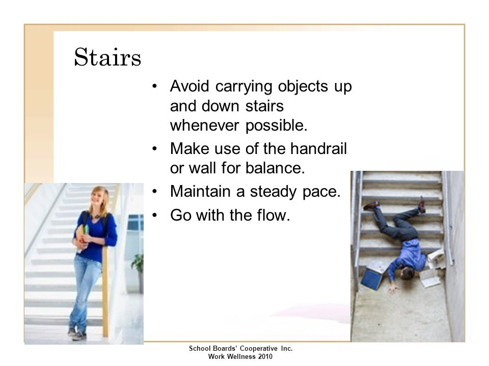 Stairs Avoid carrying objects up and down stairs whenever possible. Make use of the handrail or wall for balance. Maintain a steady pace. Go with the