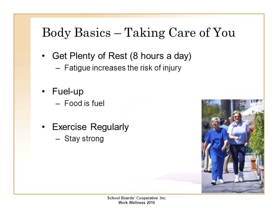 Body Basics – Taking Care of You Get Plenty of Rest (8 hours a day) –Fatigue increases the risk of injury Fuel-up –Food is fuel Exercise Regularly –St