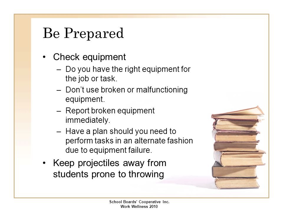 Be Prepared Check equipment –Do you have the right equipment for the job or task. –Don't use broken or malfunctioning equipment. –Report broken equipm