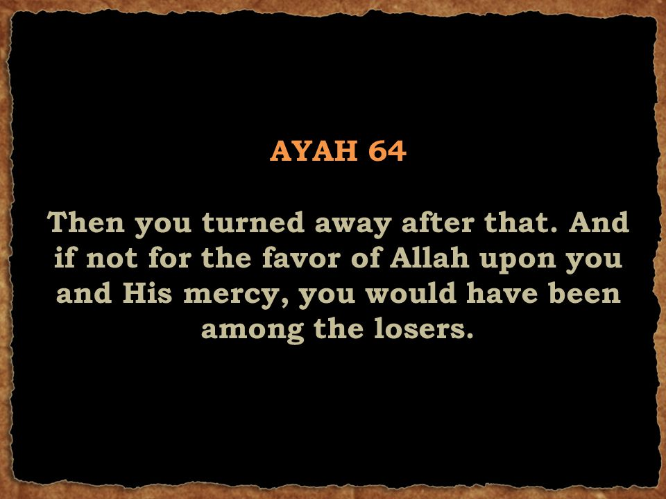 AYAH 64 Then you turned away after that. And if not for the favor of Allah upon you and His mercy, you would have been among the losers.