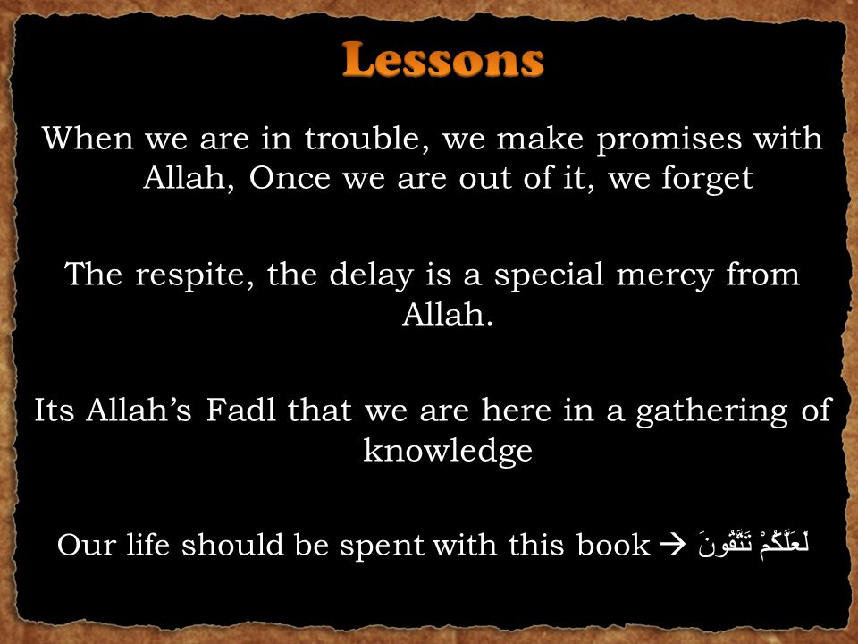 When we are in trouble, we make promises with Allah, Once we are out of it, we forget The respite, the delay is a special mercy from Allah.