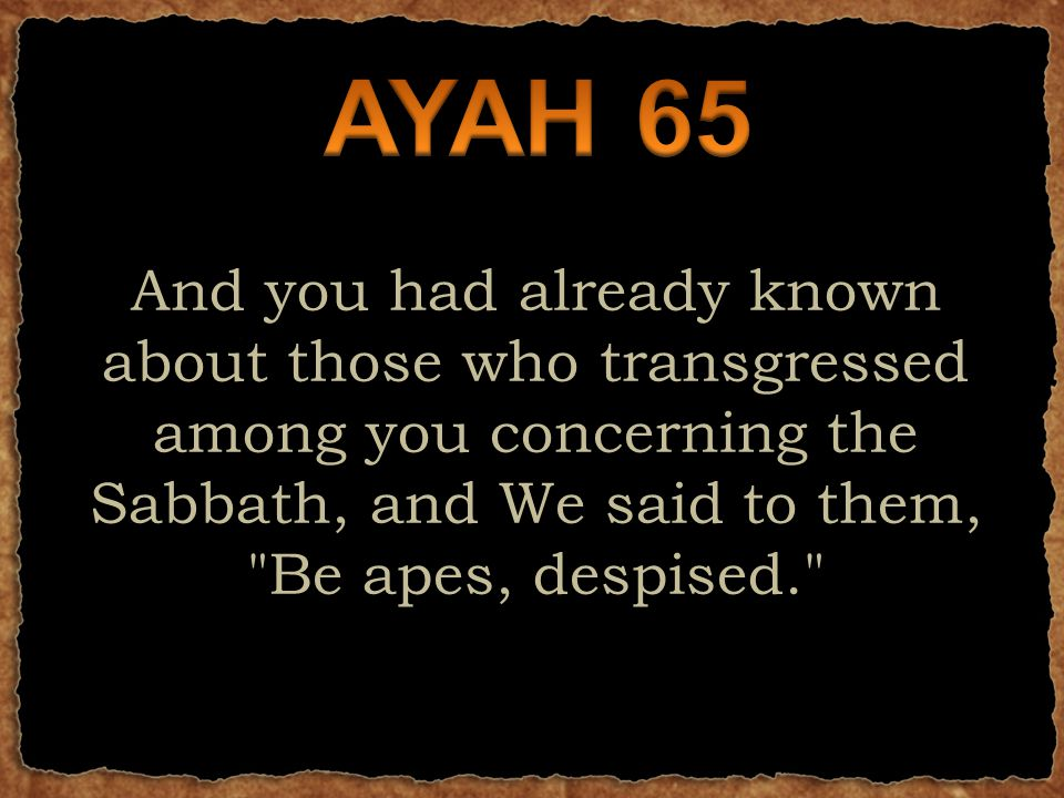And you had already known about those who transgressed among you concerning the Sabbath, and We said to them, Be apes, despised.