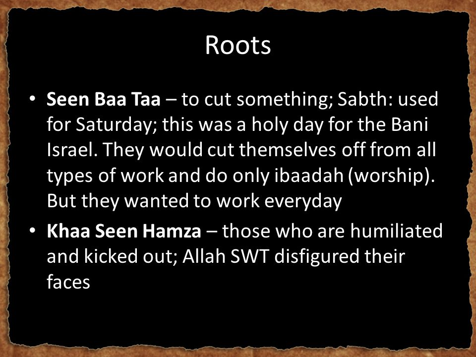 Roots Seen Baa Taa – to cut something; Sabth: used for Saturday; this was a holy day for the Bani Israel. They would cut themselves off from all types
