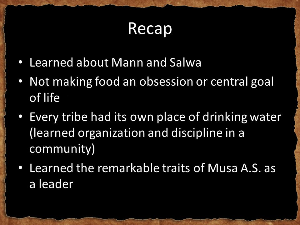 Recap Learned about Mann and Salwa Not making food an obsession or central goal of life Every tribe had its own place of drinking water (learned organ