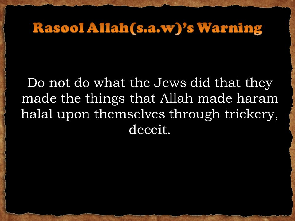 Do not do what the Jews did that they made the things that Allah made haram halal upon themselves through trickery, deceit.