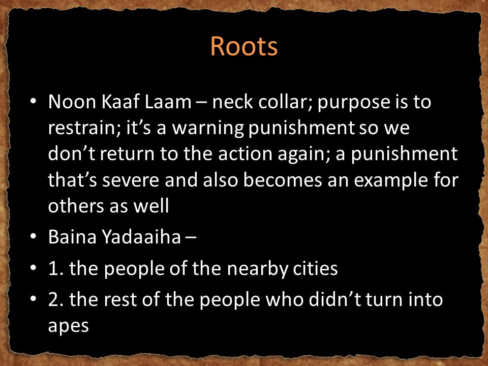 Roots Noon Kaaf Laam – neck collar; purpose is to restrain; it's a warning punishment so we don't return to the action again; a punishment that's severe and also becomes an example for others as well Baina Yadaaiha – 1.
