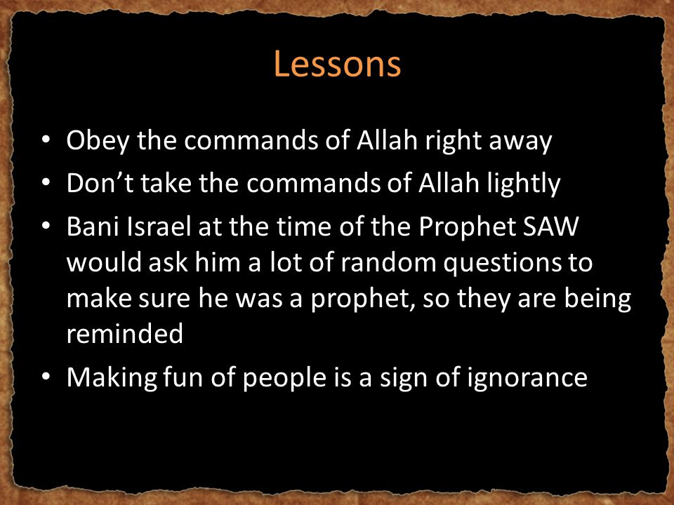 Lessons Obey the commands of Allah right away Don't take the commands of Allah lightly Bani Israel at the time of the Prophet SAW would ask him a lot of random questions to make sure he was a prophet, so they are being reminded Making fun of people is a sign of ignorance