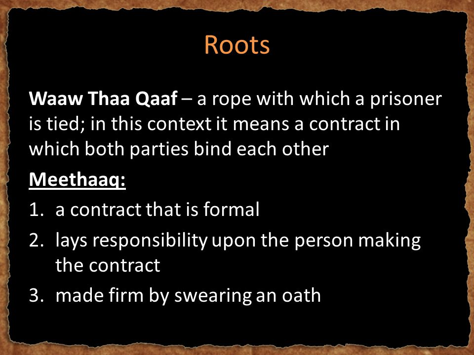 Roots Waaw Thaa Qaaf – a rope with which a prisoner is tied; in this context it means a contract in which both parties bind each other Meethaaq: 1.a contract that is formal 2.lays responsibility upon the person making the contract 3.made firm by swearing an oath