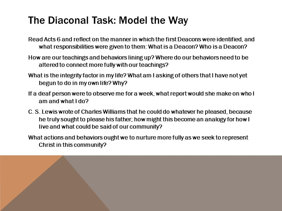 The Diaconal Task: Model the Way Read Acts 6 and reflect on the manner in which the first Deacons were identified, and what responsibilities were given to them: What is a Deacon.