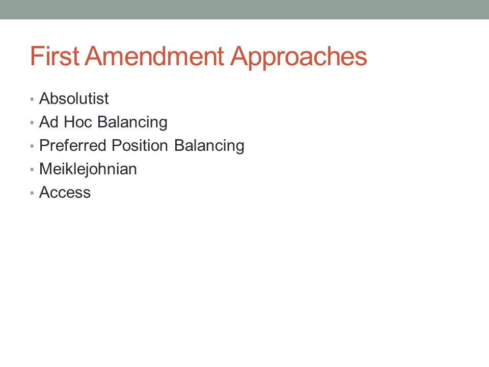 First Amendment Approaches Absolutist Ad Hoc Balancing Preferred Position Balancing Meiklejohnian Access