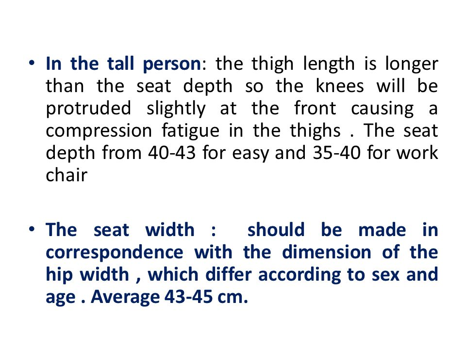The seat depth : is important because it ensures that the lumbar area is supported from the backrest. It should be correspond with the buttock – popli