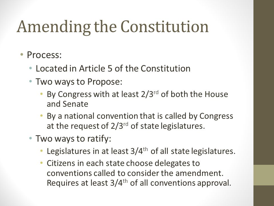 Amending the Constitution Process: Located in Article 5 of the Constitution Two ways to Propose: By Congress with at least 2/3 rd of both the House and Senate By a national convention that is called by Congress at the request of 2/3 rd of state legislatures.