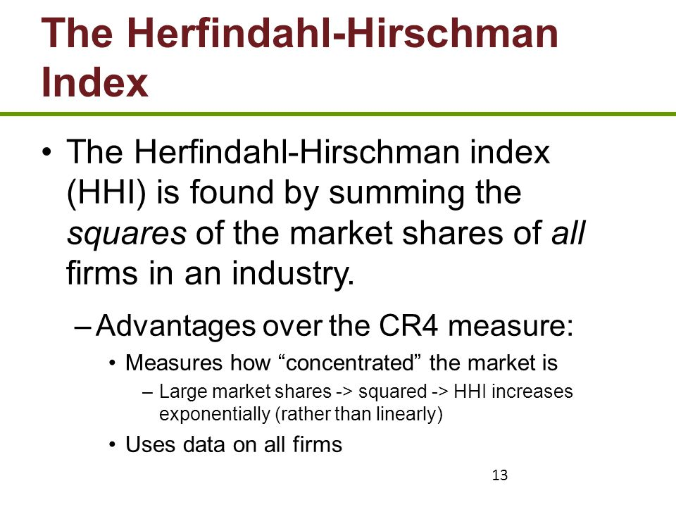 13 The Herfindahl-Hirschman Index The Herfindahl-Hirschman index (HHI) is found by summing the squares of the market shares of all firms in an industr