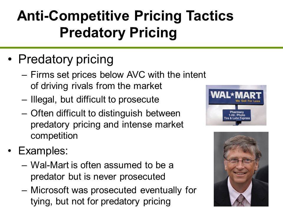 Anti-Competitive Pricing Tactics Predatory Pricing Predatory pricing –Firms set prices below AVC with the intent of driving rivals from the market –Il