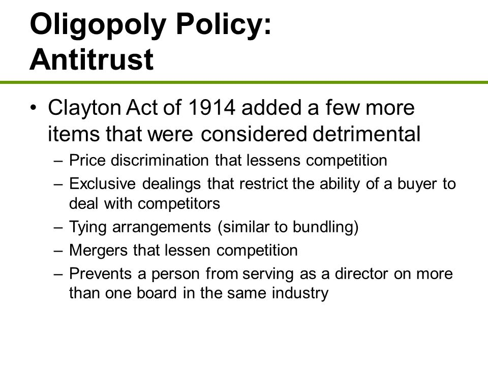 Oligopoly Policy: Antitrust Clayton Act of 1914 added a few more items that were considered detrimental –Price discrimination that lessens competition
