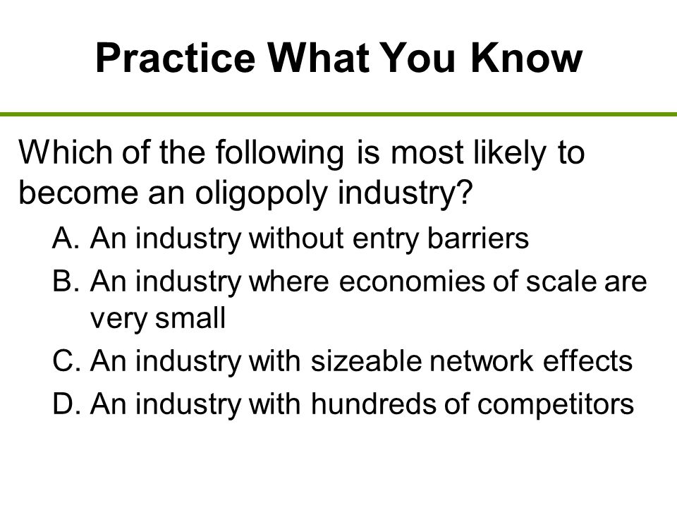 Practice What You Know Which of the following is most likely to become an oligopoly industry? A. An industry without entry barriers B. An industry whe