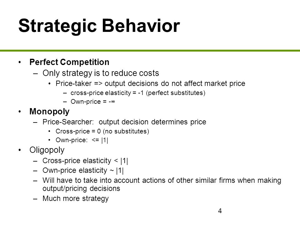 4 Strategic Behavior Perfect Competition –Only strategy is to reduce costs Price-taker => output decisions do not affect market price –cross-price ela