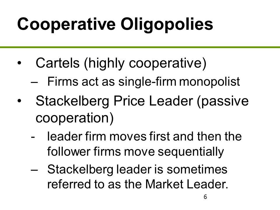 6 Cooperative Oligopolies Cartels (highly cooperative) –Firms act as single-firm monopolist Stackelberg Price Leader (passive cooperation) - leader fi