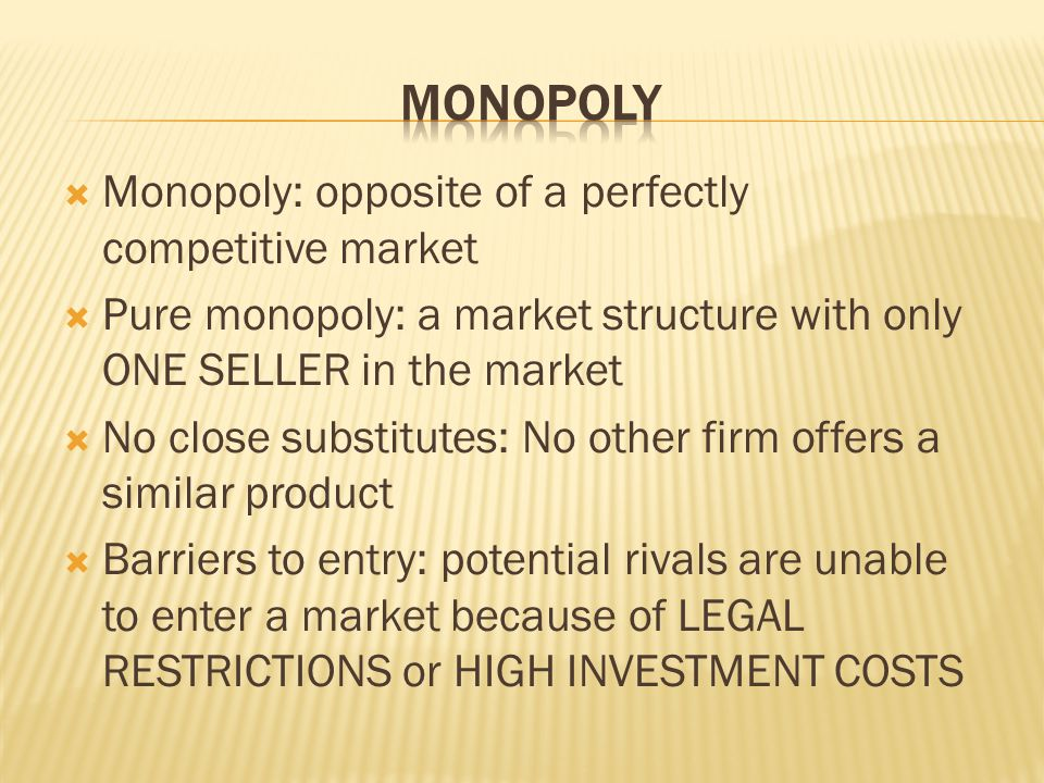  Monopoly: opposite of a perfectly competitive market  Pure monopoly: a market structure with only ONE SELLER in the market  No close substitutes: