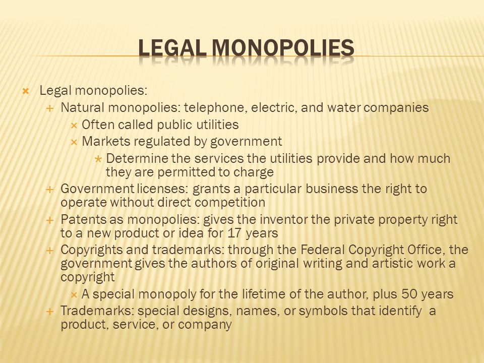  Legal monopolies:  Natural monopolies: telephone, electric, and water companies  Often called public utilities  Markets regulated by government 