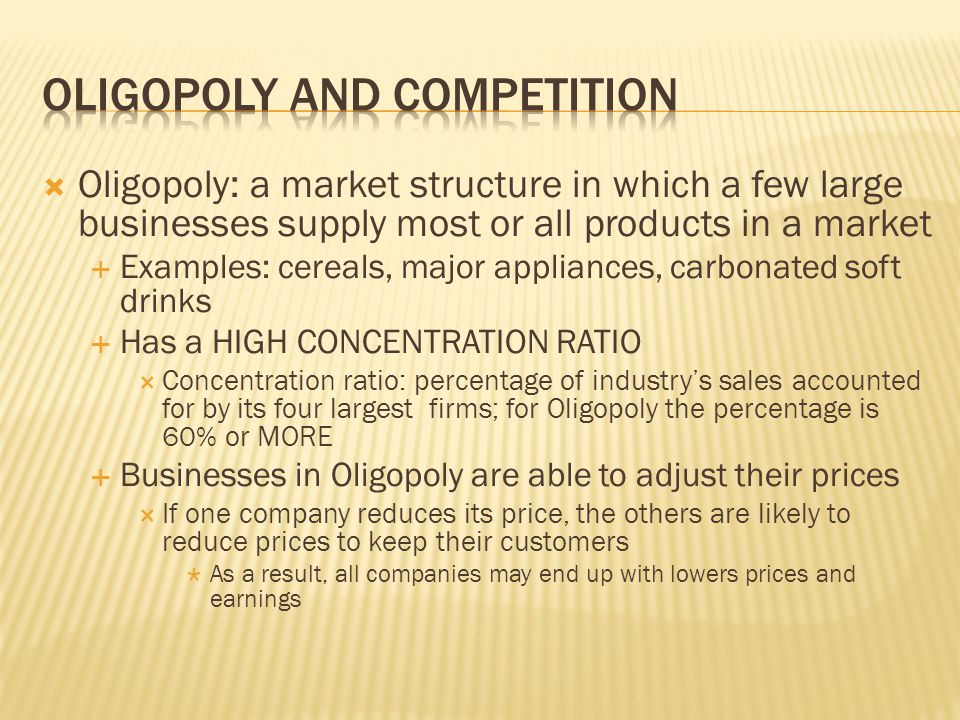  Oligopoly: a market structure in which a few large businesses supply most or all products in a market  Examples: cereals, major appliances, carbona