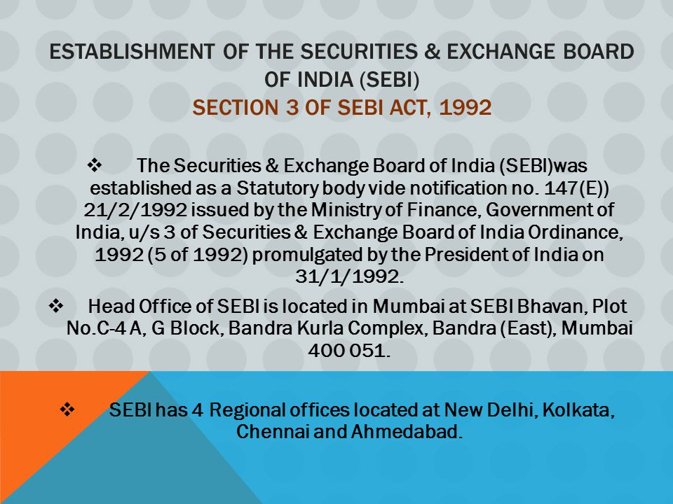 ESTABLISHMENT OF THE SECURITIES & EXCHANGE BOARD OF INDIA (SEBI) SECTION 3 OF SEBI ACT, 1992  The Securities & Exchange Board of India (SEBI)was established as a Statutory body vide notification no.