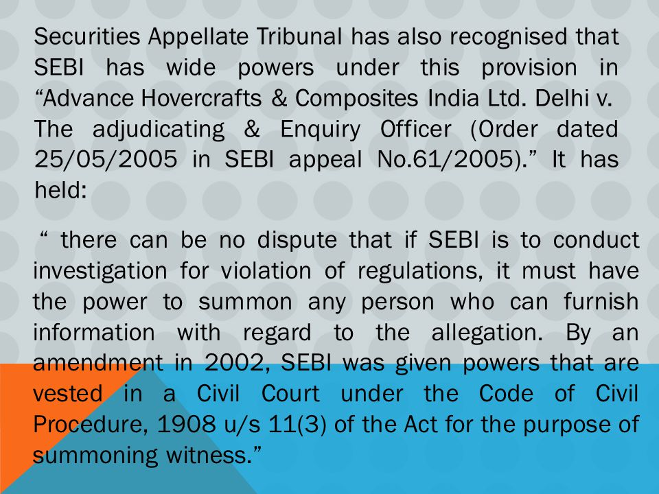 Securities Appellate Tribunal has also recognised that SEBI has wide powers under this provision in Advance Hovercrafts & Composites India Ltd.