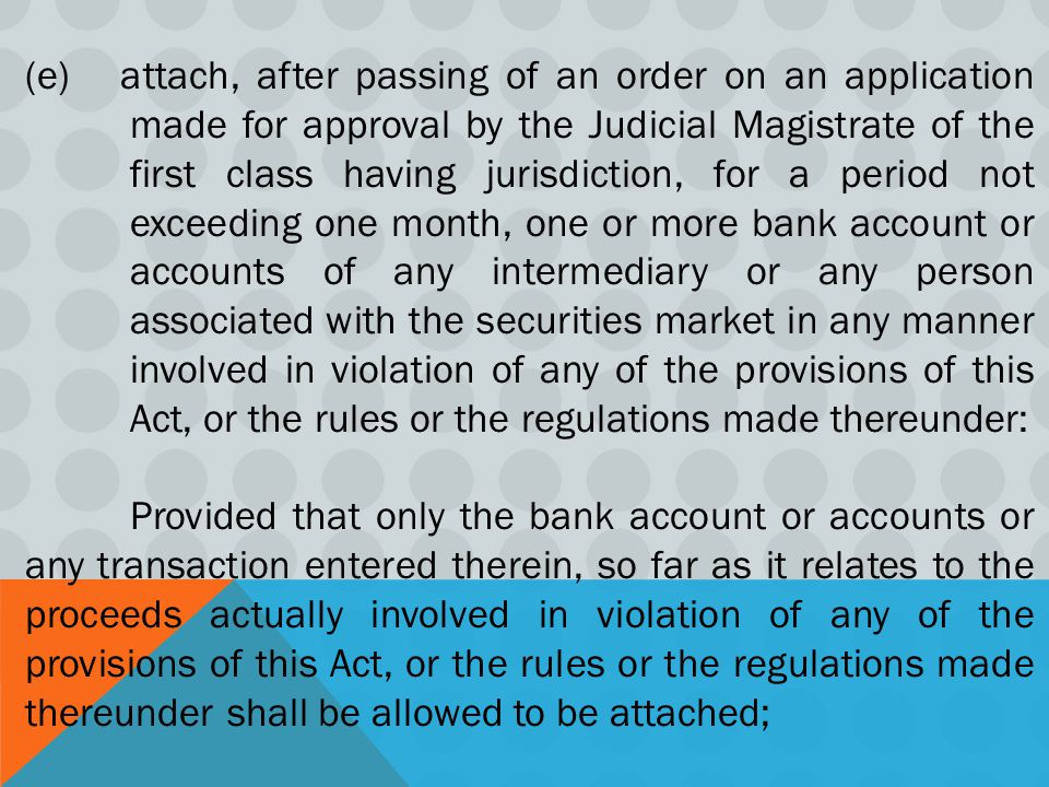 (e) attach, after passing of an order on an application made for approval by the Judicial Magistrate of the first class having jurisdiction, for a period not exceeding one month, one or more bank account or accounts of any intermediary or any person associated with the securities market in any manner involved in violation of any of the provisions of this Act, or the rules or the regulations made thereunder: Provided that only the bank account or accounts or any transaction entered therein, so far as it relates to the proceeds actually involved in violation of any of the provisions of this Act, or the rules or the regulations made thereunder shall be allowed to be attached;