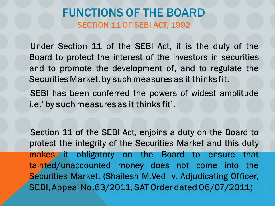FUNCTIONS OF THE BOARD SECTION 11 OF SEBI ACT, 1992 Under Section 11 of the SEBI Act, it is the duty of the Board to protect the interest of the investors in securities and to promote the development of, and to regulate the Securities Market, by such measures as it thinks fit.