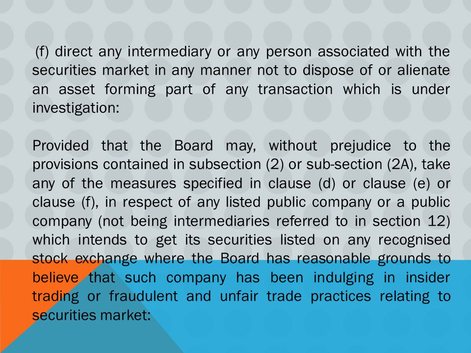 (f) direct any intermediary or any person associated with the securities market in any manner not to dispose of or alienate an asset forming part of any transaction which is under investigation: Provided that the Board may, without prejudice to the provisions contained in subsection (2) or sub-section (2A), take any of the measures specified in clause (d) or clause (e) or clause (f), in respect of any listed public company or a public company (not being intermediaries referred to in section 12) which intends to get its securities listed on any recognised stock exchange where the Board has reasonable grounds to believe that such company has been indulging in insider trading or fraudulent and unfair trade practices relating to securities market: