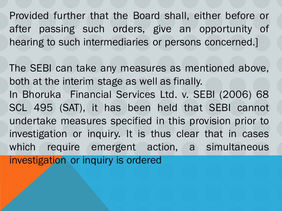 Provided further that the Board shall, either before or after passing such orders, give an opportunity of hearing to such intermediaries or persons concerned.] The SEBI can take any measures as mentioned above, both at the interim stage as well as finally.