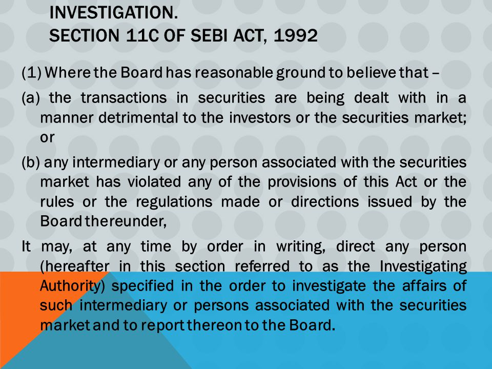 INVESTIGATION. SECTION 11C OF SEBI ACT, 1992 (1) Where the Board has reasonable ground to believe that – (a) the transactions in securities are being