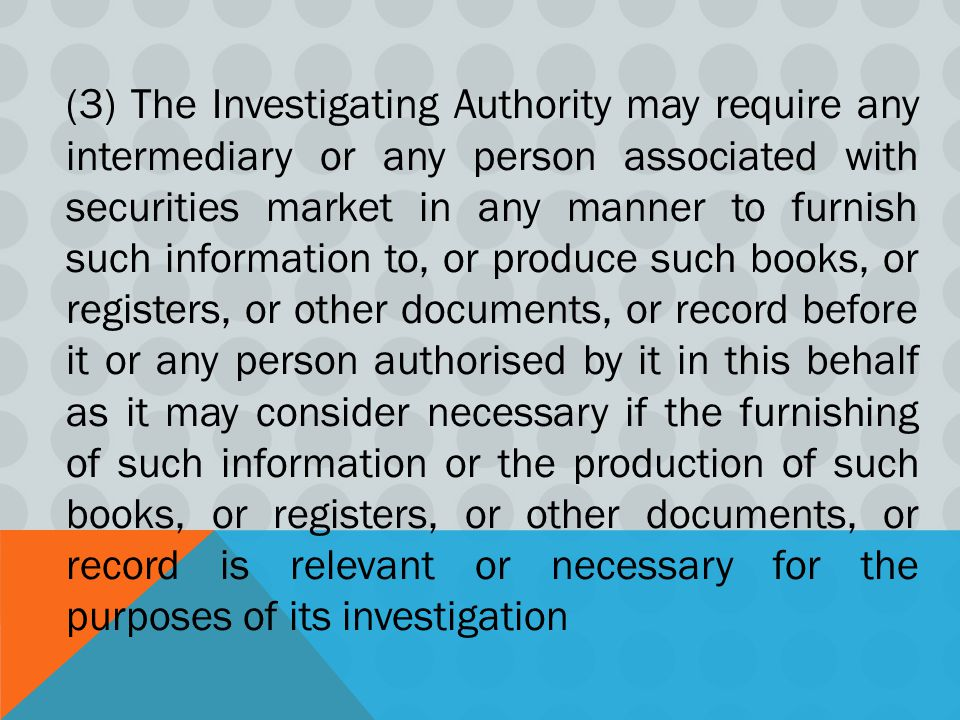 (3) The Investigating Authority may require any intermediary or any person associated with securities market in any manner to furnish such information to, or produce such books, or registers, or other documents, or record before it or any person authorised by it in this behalf as it may consider necessary if the furnishing of such information or the production of such books, or registers, or other documents, or record is relevant or necessary for the purposes of its investigation