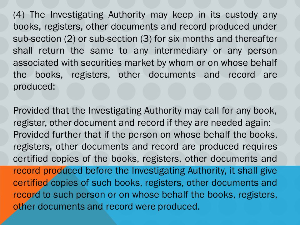 (4) The Investigating Authority may keep in its custody any books, registers, other documents and record produced under sub-section (2) or sub-section (3) for six months and thereafter shall return the same to any intermediary or any person associated with securities market by whom or on whose behalf the books, registers, other documents and record are produced: Provided that the Investigating Authority may call for any book, register, other document and record if they are needed again: Provided further that if the person on whose behalf the books, registers, other documents and record are produced requires certified copies of the books, registers, other documents and record produced before the Investigating Authority, it shall give certified copies of such books, registers, other documents and record to such person or on whose behalf the books, registers, other documents and record were produced.