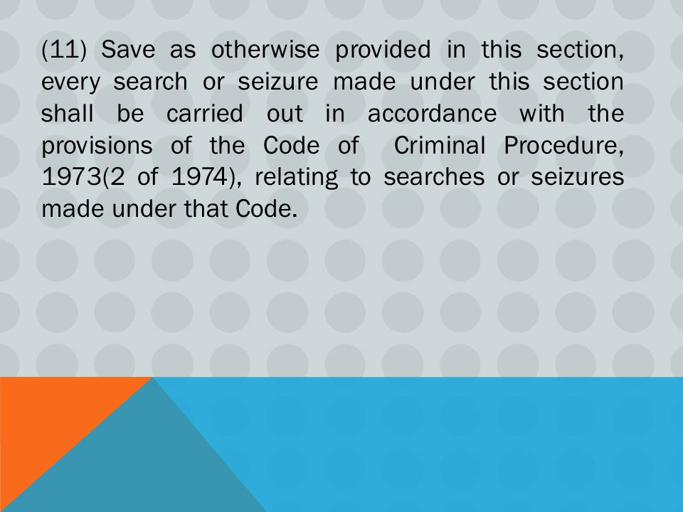 (11) Save as otherwise provided in this section, every search or seizure made under this section shall be carried out in accordance with the provisions of the Code of Criminal Procedure, 1973(2 of 1974), relating to searches or seizures made under that Code.