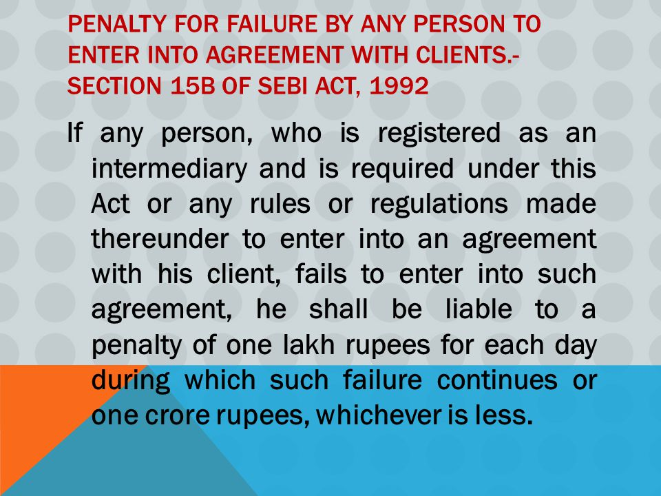 PENALTY FOR FAILURE BY ANY PERSON TO ENTER INTO AGREEMENT WITH CLIENTS.- SECTION 15B OF SEBI ACT, 1992 If any person, who is registered as an intermediary and is required under this Act or any rules or regulations made thereunder to enter into an agreement with his client, fails to enter into such agreement, he shall be liable to a penalty of one lakh rupees for each day during which such failure continues or one crore rupees, whichever is less.