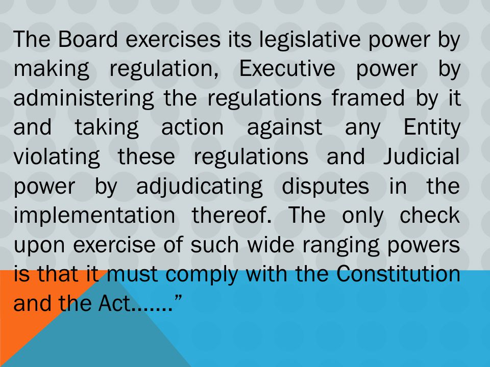 The Board exercises its legislative power by making regulation, Executive power by administering the regulations framed by it and taking action against any Entity violating these regulations and Judicial power by adjudicating disputes in the implementation thereof.
