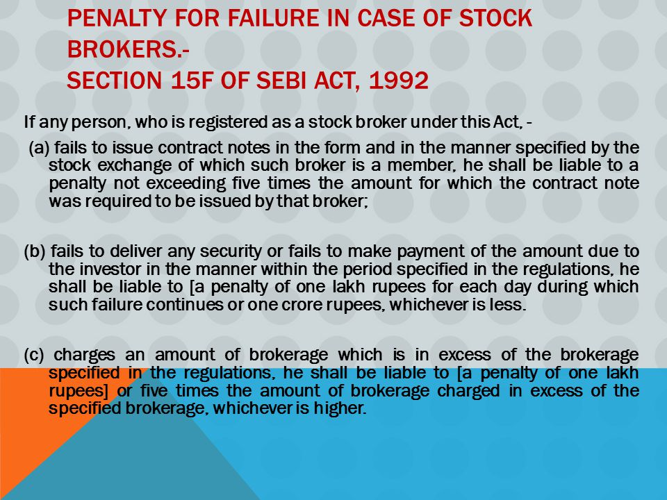 PENALTY FOR FAILURE IN CASE OF STOCK BROKERS.- SECTION 15F OF SEBI ACT, 1992 If any person, who is registered as a stock broker under this Act, - (a) fails to issue contract notes in the form and in the manner specified by the stock exchange of which such broker is a member, he shall be liable to a penalty not exceeding five times the amount for which the contract note was required to be issued by that broker; (b) fails to deliver any security or fails to make payment of the amount due to the investor in the manner within the period specified in the regulations, he shall be liable to [a penalty of one lakh rupees for each day during which such failure continues or one crore rupees, whichever is less.
