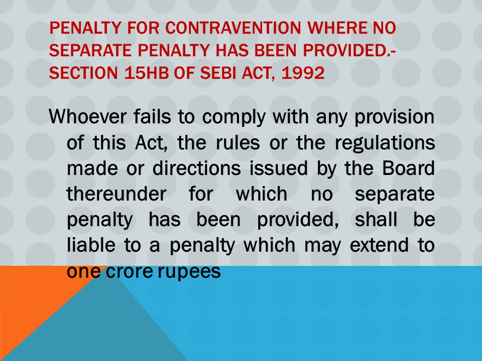PENALTY FOR CONTRAVENTION WHERE NO SEPARATE PENALTY HAS BEEN PROVIDED.- SECTION 15HB OF SEBI ACT, 1992 Whoever fails to comply with any provision of this Act, the rules or the regulations made or directions issued by the Board thereunder for which no separate penalty has been provided, shall be liable to a penalty which may extend to one crore rupees