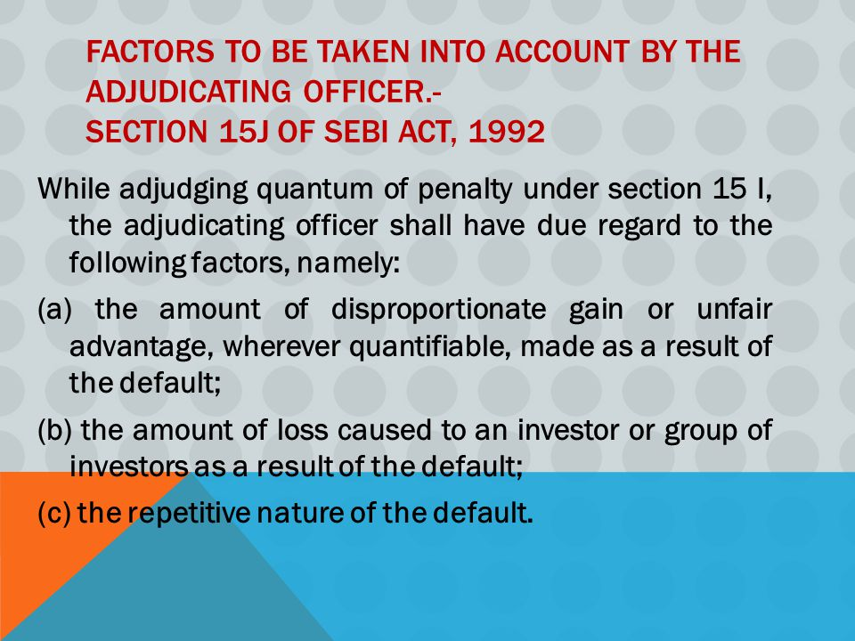 FACTORS TO BE TAKEN INTO ACCOUNT BY THE ADJUDICATING OFFICER.- SECTION 15J OF SEBI ACT, 1992 While adjudging quantum of penalty under section 15 I, the adjudicating officer shall have due regard to the following factors, namely: (a) the amount of disproportionate gain or unfair advantage, wherever quantifiable, made as a result of the default; (b) the amount of loss caused to an investor or group of investors as a result of the default; (c) the repetitive nature of the default.