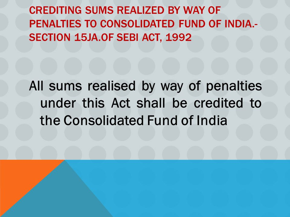 CREDITING SUMS REALIZED BY WAY OF PENALTIES TO CONSOLIDATED FUND OF INDIA.- SECTION 15JA.OF SEBI ACT, 1992 All sums realised by way of penalties under this Act shall be credited to the Consolidated Fund of India