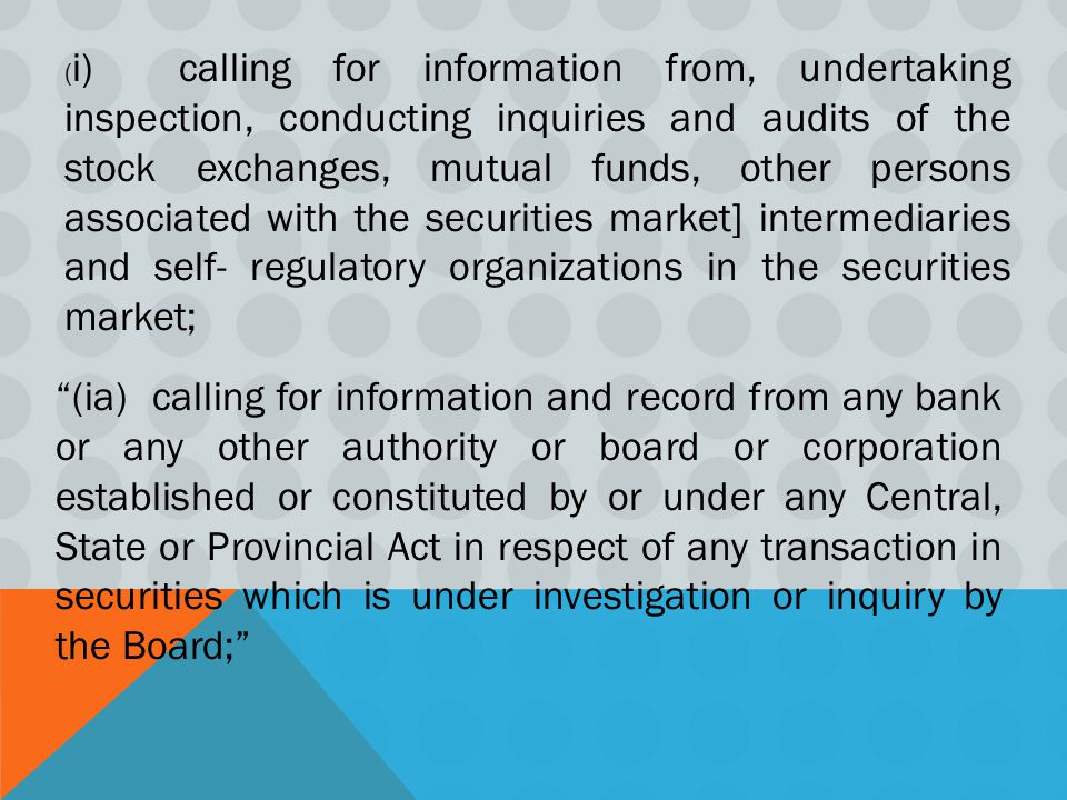 ( i) calling for information from, undertaking inspection, conducting inquiries and audits of the stock exchanges, mutual funds, other persons associated with the securities market] intermediaries and self- regulatory organizations in the securities market; (ia) calling for information and record from any bank or any other authority or board or corporation established or constituted by or under any Central, State or Provincial Act in respect of any transaction in securities which is under investigation or inquiry by the Board;