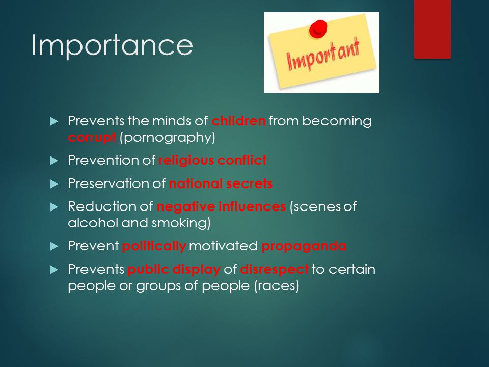 Importance  Prevents the minds of children from becoming corrupt (pornography)  Prevention of religious conflict  Preservation of national secrets  Reduction of negative influences (scenes of alcohol and smoking)  Prevent politically motivated propaganda  Prevents public display of disrespect to certain people or groups of people (races)