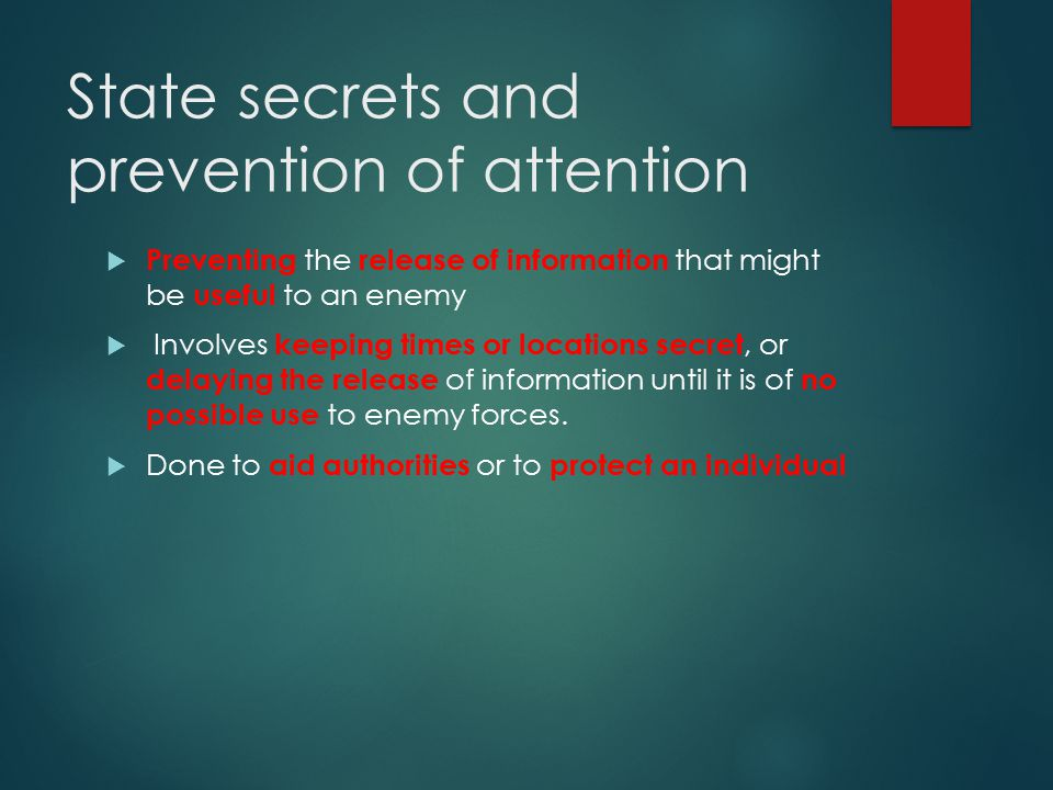 State secrets and prevention of attention  Preventing the release of information that might be useful to an enemy  Involves keeping times or locations secret, or delaying the release of information until it is of no possible use to enemy forces.
