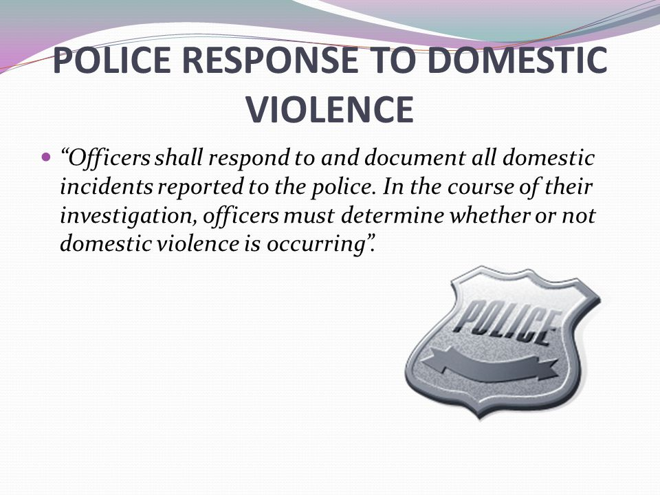 POLICE RESPONSE TO DOMESTIC VIOLENCE Officers shall respond to and document all domestic incidents reported to the police.