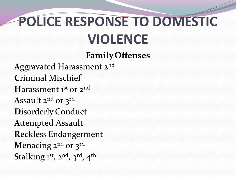 POLICE RESPONSE TO DOMESTIC VIOLENCE Family Offenses Aggravated Harassment 2 nd Criminal Mischief Harassment 1 st or 2 nd Assault 2 nd or 3 rd Disorde