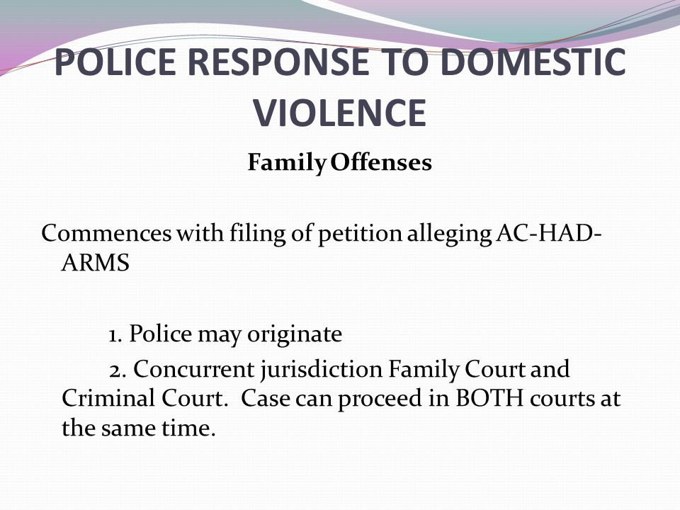 POLICE RESPONSE TO DOMESTIC VIOLENCE Family Offenses Commences with filing of petition alleging AC-HAD- ARMS 1. Police may originate 2. Concurrent jur